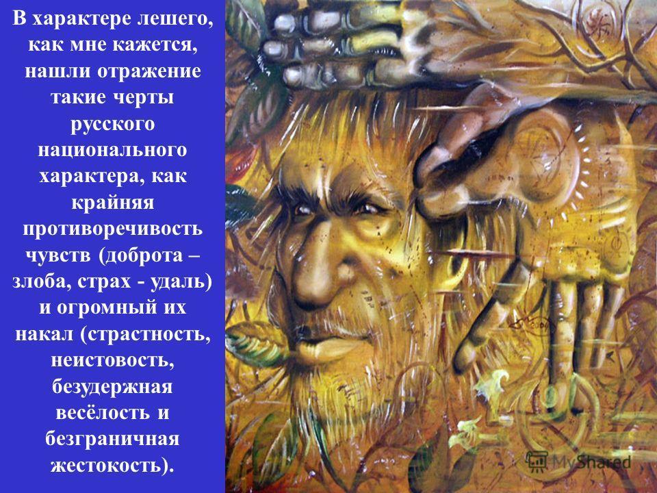 В характере лешего, как мне кажется, нашли отражение такие черты русского национального характера, как крайняя противоречивость чувств (доброта – злоба, страх - удаль) и огромный их накал (страстность, неистовость, безудержная весёлость и безгранична