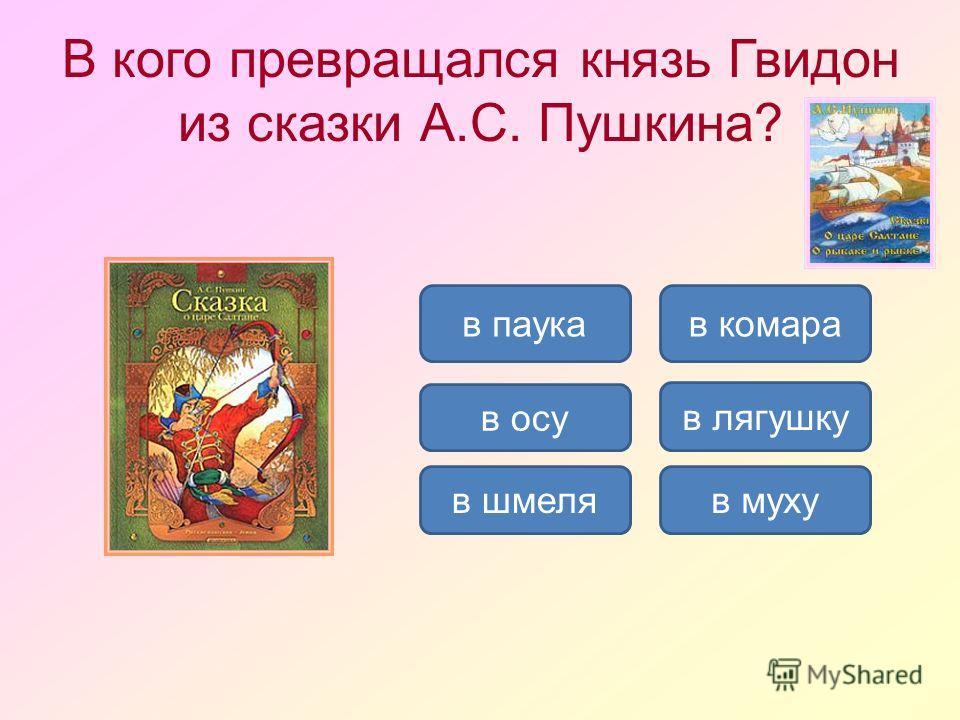 В кого превращался князь Гвидон из сказки А.С. Пушкина? в мухув шмеля в комара в осу в лягушку в паука