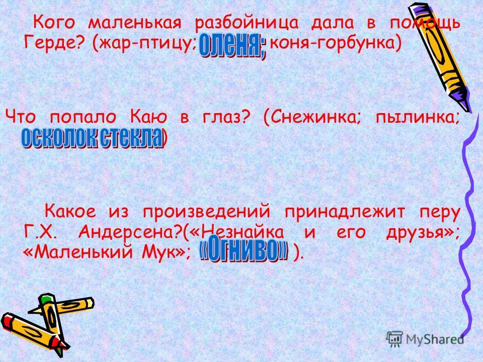Кого маленькая разбойница дала в помощь Герде? (жар-птицу; оленя; коня-горбунка) Что попало Каю в глаз? (Снежинка; пылинка; осколок стекла) Какое из произведений принадлежит перу Г.Х. Андерсена?(«Незнайка и его друзья»; «Маленький Мук»; «Огниво» ).