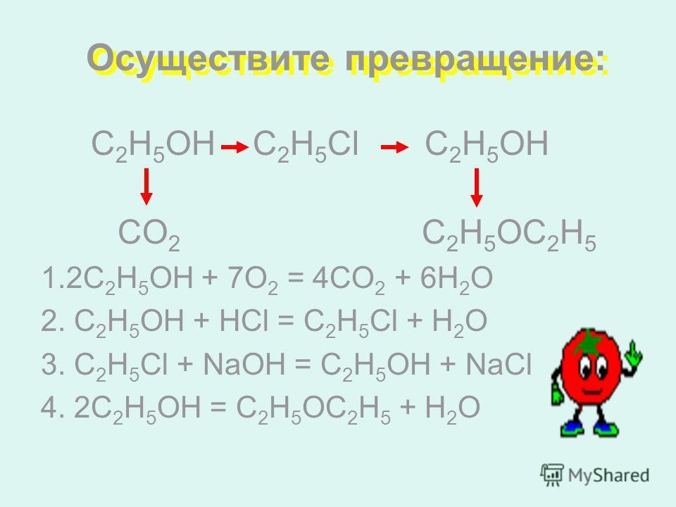 Осуществите превращение: С 2 Н 5 ОН С 2 Н 5 Сl C 2 H 5 OH CO 2 C 2 H 5 OC 2 H 5 1.2С 2 Н 5 ОН + 7О 2 = 4СО 2 + 6Н 2 О 2. С 2 Н 5 ОН + НCl = С 2 Н 5 Сl + Н 2 О 3. С 2 Н 5 Сl + NaOH = С 2 Н 5 ОН + NaCl 4. 2С 2 Н 5 ОН = С 2 Н 5 ОС 2 Н 5 + Н 2 О