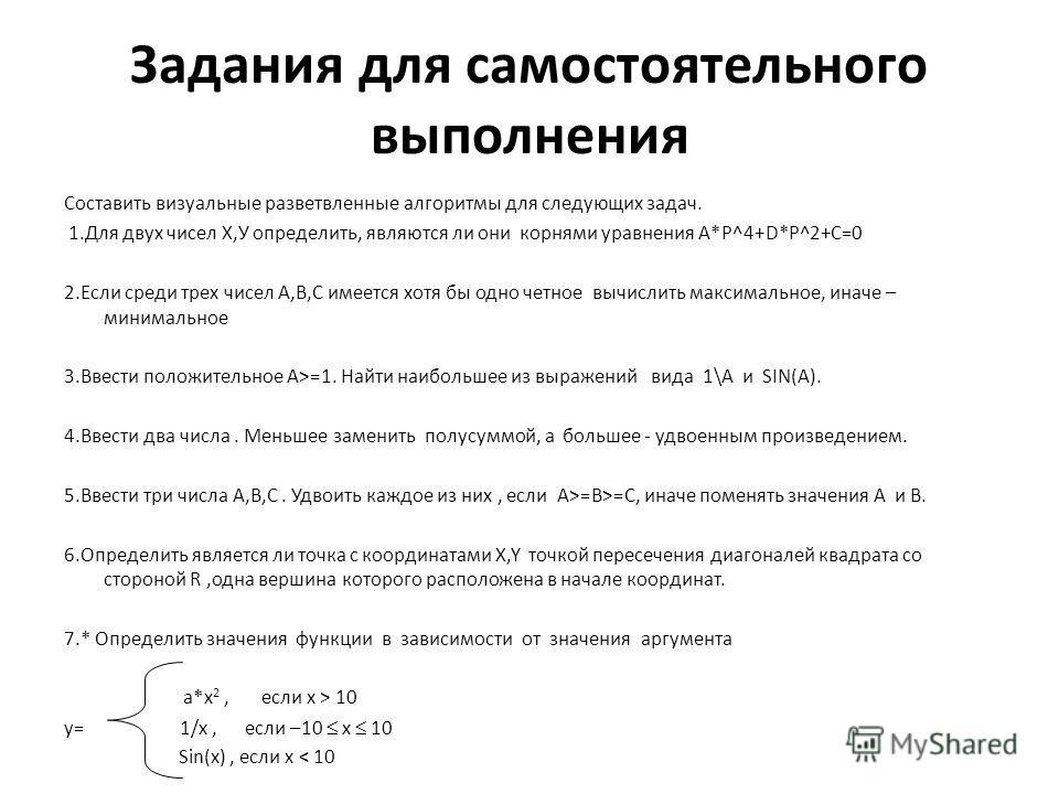 Задания для самостоятельного выполнения Составить визуальные разветвленные алгоритмы для следующих задач. 1.Для двух чисел Х,У определить, являются ли они корнями уравнения А*Р^4+D*P^2+C=0 2.Если среди трех чисел А,В,С имеется хотя бы одно четное выч