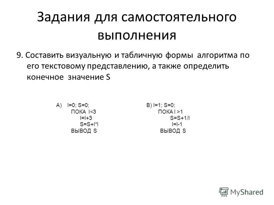 9. Составить визуальную и табличную формы алгоритма по его текстовому представлению, а также определить конечное значение S Задания для самостоятельного выполнения А) I=0; S=0; В) I=1; S=0; ПОКА I 1 I=I+3 S=S+1/I S=S+I*I I=I-1 ВЫВОД S ВЫВОД S