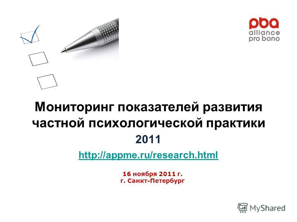 Мониторинг показателей развития частной психологической практики 2011 http://appme.ru/research.html 16 ноября 2011 г. г. Санкт-Петербург