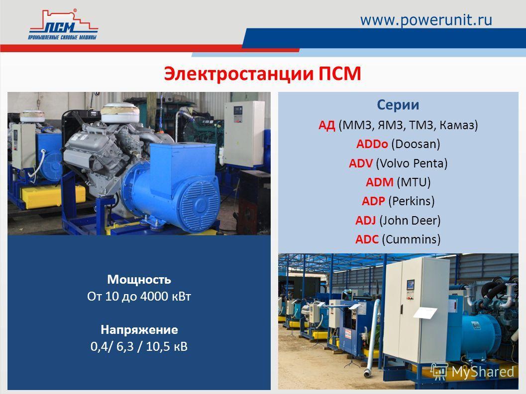 Мощность От 10 до 4000 кВт Напряжение 0,4/ 6,3 / 10,5 кВ Электростанции ПСМ Серии АД (ММЗ, ЯМЗ, ТМЗ, Камаз) ADDo (Doosan) ADV (Volvo Penta) ADM (MTU) ADP (Perkins) ADJ (John Deer) ADC (Cummins)