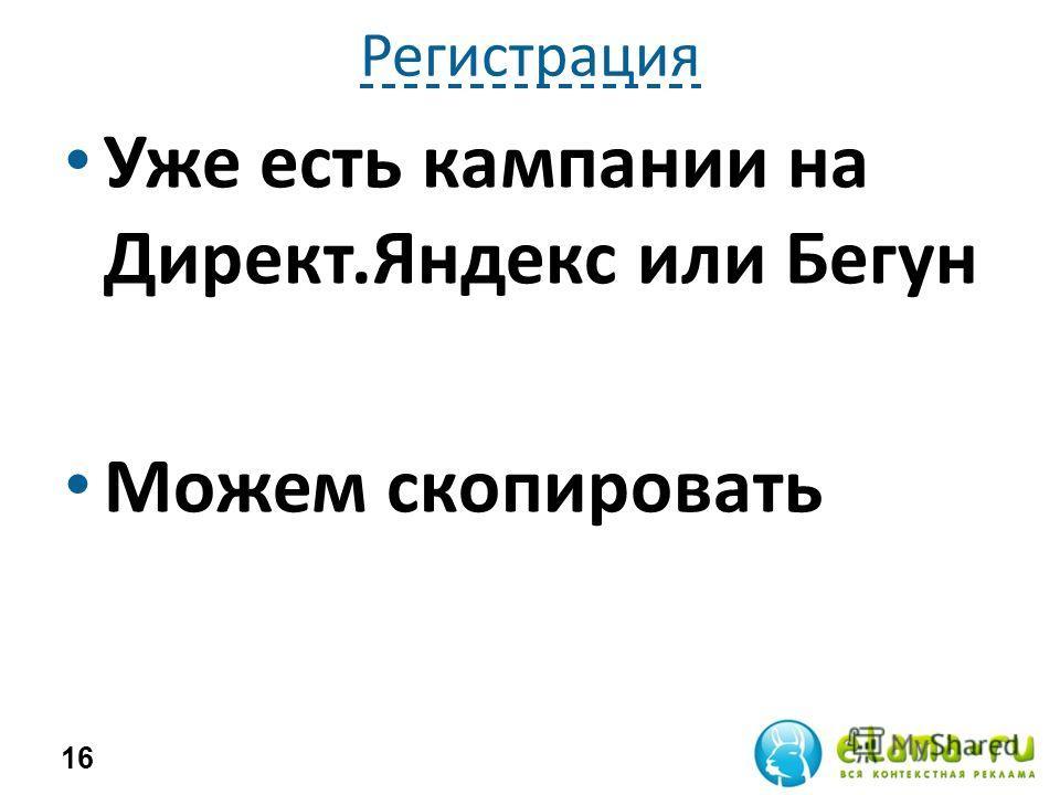 Регистрация Уже есть кампании на Директ.Яндекс или Бегун Можем скопировать 16