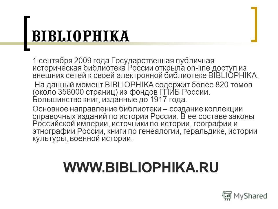 BIBLIOPHIKA 1 сентября 2009 года Государственная публичная историческая библиотека России открыла on-line доступ из внешних сетей к своей электронной библиотеке BIBLIOPHIKA. На данный момент BIBLIOPHIKA содержит более 820 томов (около 356000 страниц)