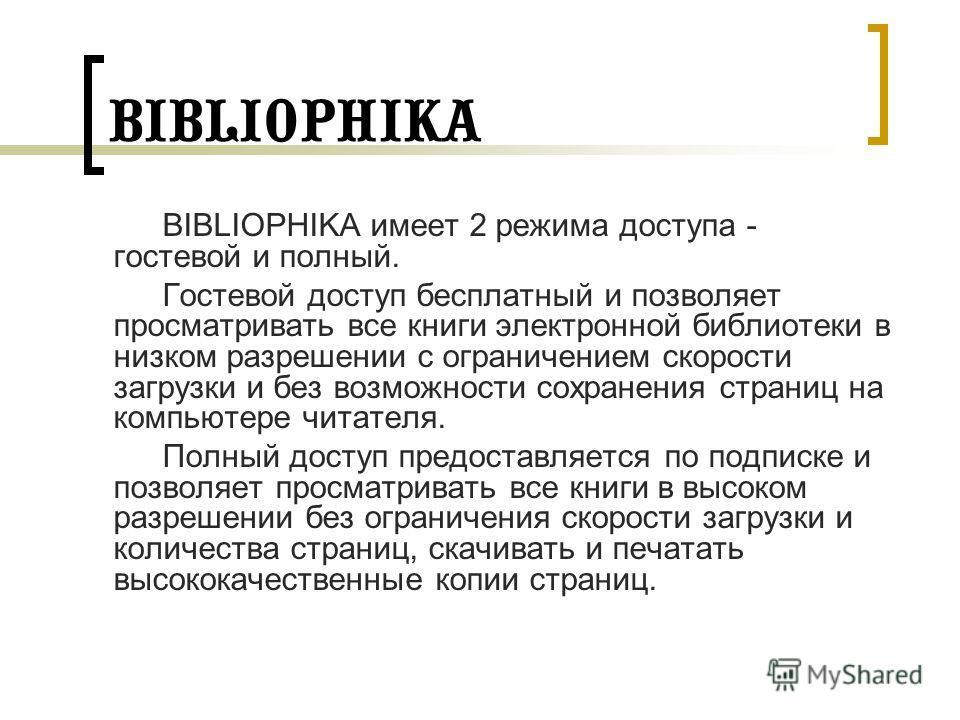 BIBLIOPHIKA BIBLIOPHIKA имеет 2 режима доступа - гостевой и полный. Гостевой доступ бесплатный и позволяет просматривать все книги электронной библиотеки в низком разрешении с ограничением скорости загрузки и без возможности сохранения страниц на ком