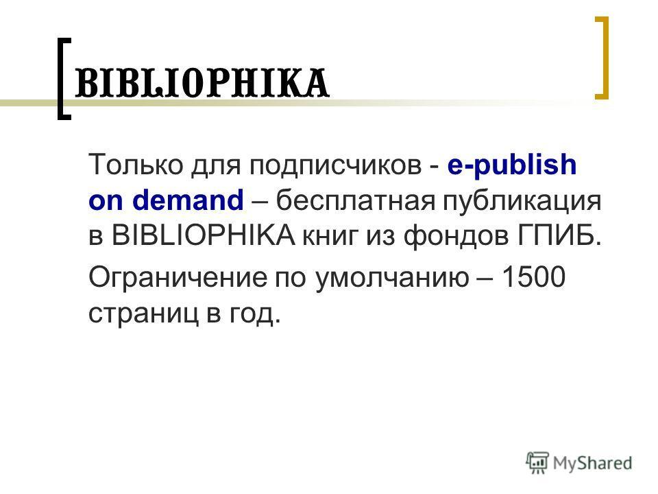 BIBLIOPHIKA Только для подписчиков - e-publish on demand – бесплатная публикация в BIBLIOPHIKA книг из фондов ГПИБ. Ограничение по умолчанию – 1500 страниц в год.