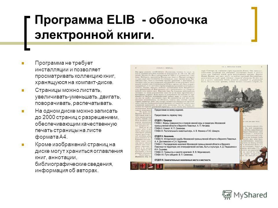 Программа ELIB - оболочка электронной книги. Программа не требует инсталляции и позволяет просматривать коллекцию книг, хранящуюся на компакт-диске. Страницы можно листать, увеличивать-уменьшать, двигать, поворачивать, распечатывать. На одном диске м