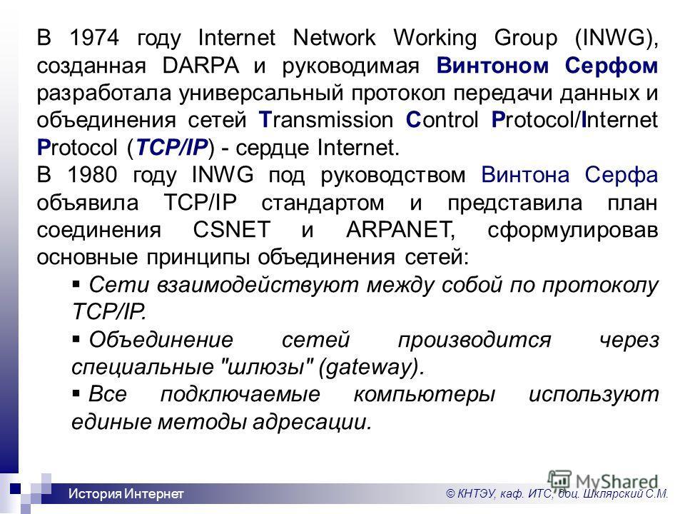 © КНТЭУ, каф. ИТС, доц. Шклярский С.М. История Интернет В 1974 году Internet Network Working Group (INWG), созданная DARPA и руководимая Винтоном Серфом разработала универсальный протокол передачи данных и объединения сетей Transmission Control Proto