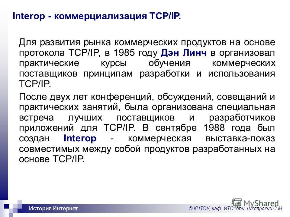© КНТЭУ, каф. ИТС, доц. Шклярский С.М. История Интернет Interop - коммерциализация TCP/IP. Для развития рынка коммерческих продуктов на основе протокола TCP/IP, в 1985 году Дэн Линч в организовал практические курсы обучения коммерческих поставщиков п