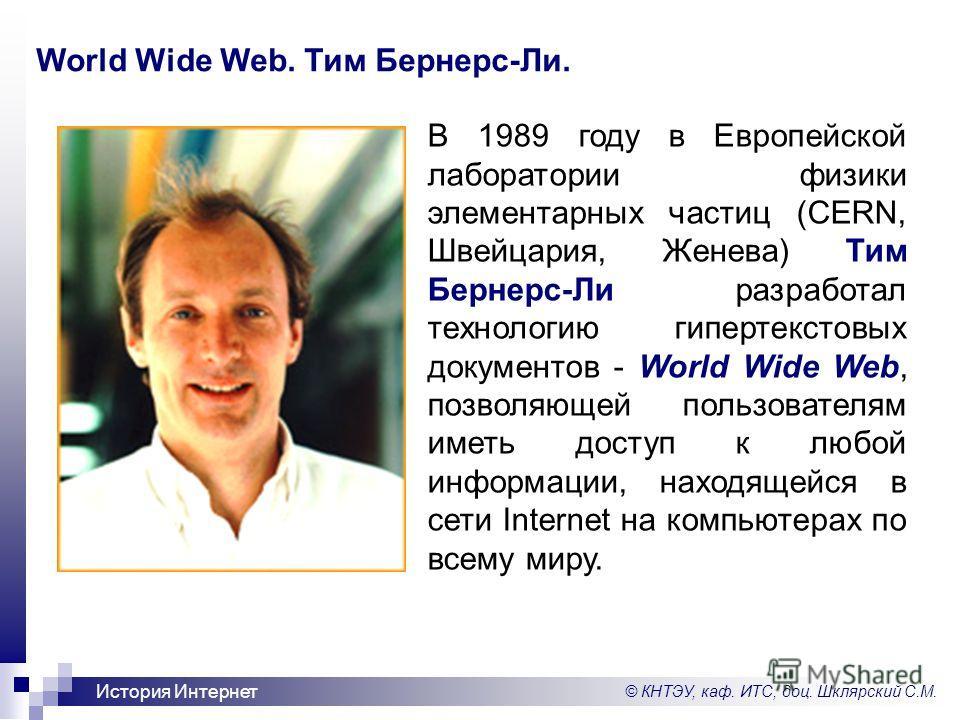 © КНТЭУ, каф. ИТС, доц. Шклярский С.М. История Интернет World Wide Web. Тим Бернерс-Ли. В 1989 году в Европейской лаборатории физики элементарных частиц (CERN, Швейцария, Женева) Тим Бернерс-Ли разработал технологию гипертекстовых документов - World