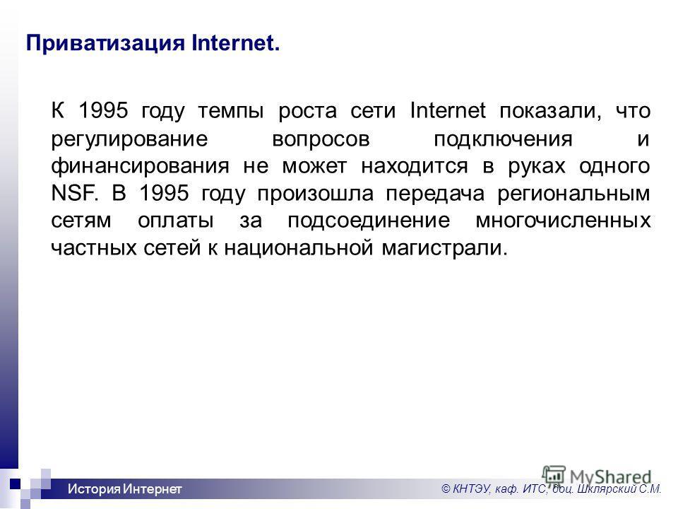 © КНТЭУ, каф. ИТС, доц. Шклярский С.М. История Интернет Приватизация Internet. К 1995 году темпы роста сети Internet показали, что регулирование вопросов подключения и финансирования не может находится в руках одного NSF. В 1995 году произошла переда