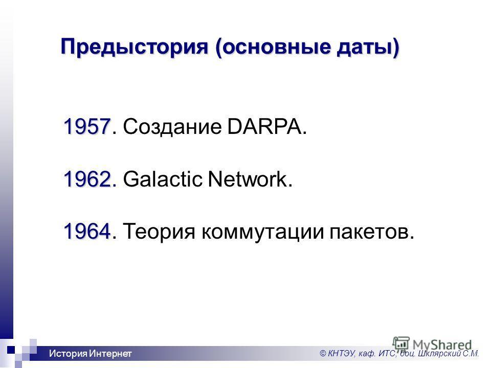 © КНТЭУ, каф. ИТС, доц. Шклярский С.М. История Интернет 1957 1957. Создание DARPA. 1962 1962. Galactic Network. 1964 1964. Теория коммутации пакетов. Предыстория (основные даты)