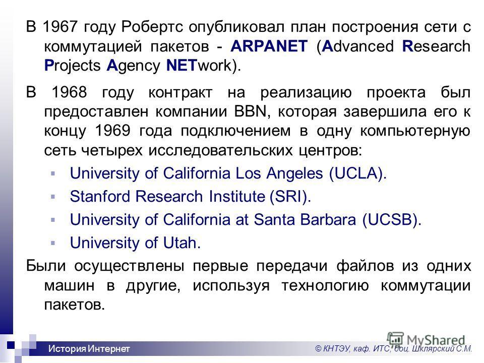 © КНТЭУ, каф. ИТС, доц. Шклярский С.М. История Интернет В 1967 году Робертс опубликовал план построения сети с коммутацией пакетов - ARPANET (Advanced Research Projects Agency NETwork). В 1968 году контракт на реализацию проекта был предоставлен комп