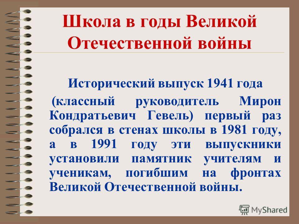 Школа в годы Великой Отечественной войны Исторический выпуск 1941 года (классный руководитель Мирон Кондратьевич Гевель) первый раз собрался в стенах школы в 1981 году, а в 1991 году эти выпускники установили памятник учителям и ученикам, погибшим на