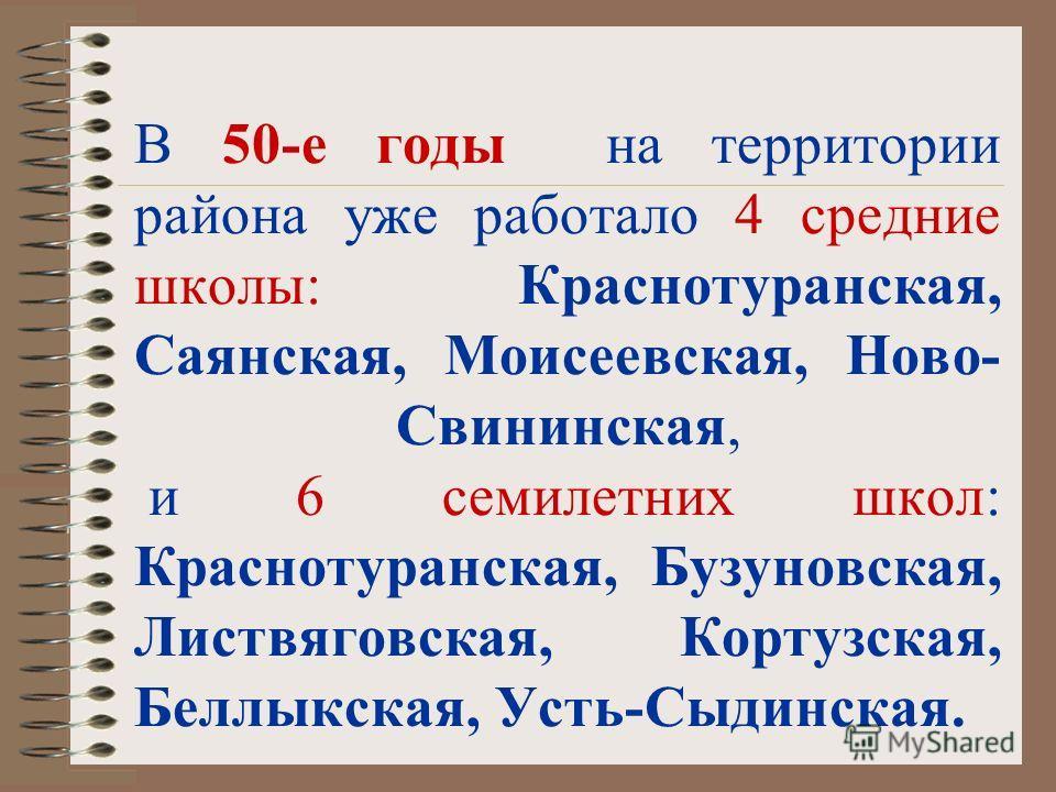 В 50-е годы на территории района уже работало 4 средние школы: Краснотуранская, Саянская, Моисеевская, Ново- Свининская, и 6 семилетних школ: Краснотуранская, Бузуновская, Листвяговская, Кортузская, Беллыкская, Усть-Сыдинская.