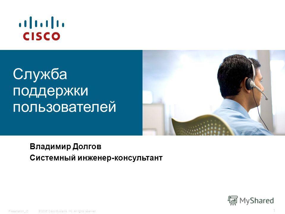 © 2006 Cisco Systems, Inc. All rights reserved.Presentation_ID 1 Служба поддержки пользователей Владимир Долгов Системный инженер-консультант