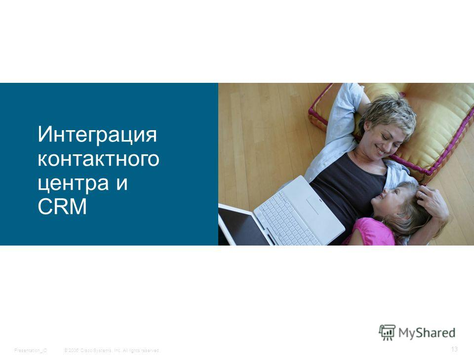 © 2006 Cisco Systems, Inc. All rights reserved.Presentation_ID 13 Интеграция контактного центра и CRM