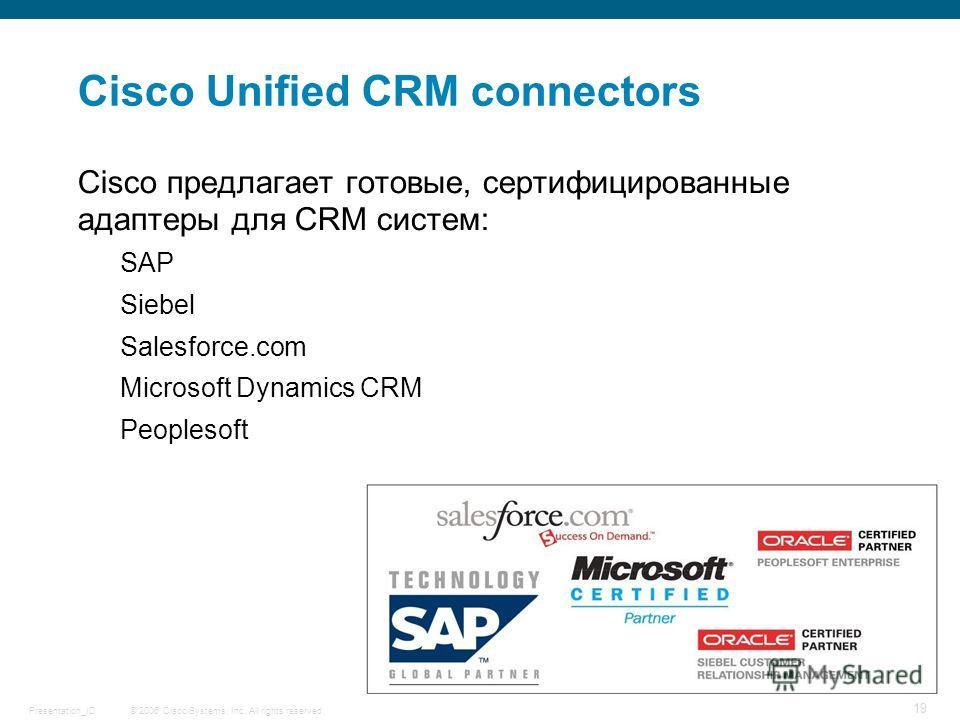 © 2006 Cisco Systems, Inc. All rights reserved.Presentation_ID 19 Cisco Unified CRM connectors Cisco предлагает готовые, сертифицированные адаптеры для CRM систем: SAP Siebel Salesforce.com Microsoft Dynamics CRM Peoplesoft