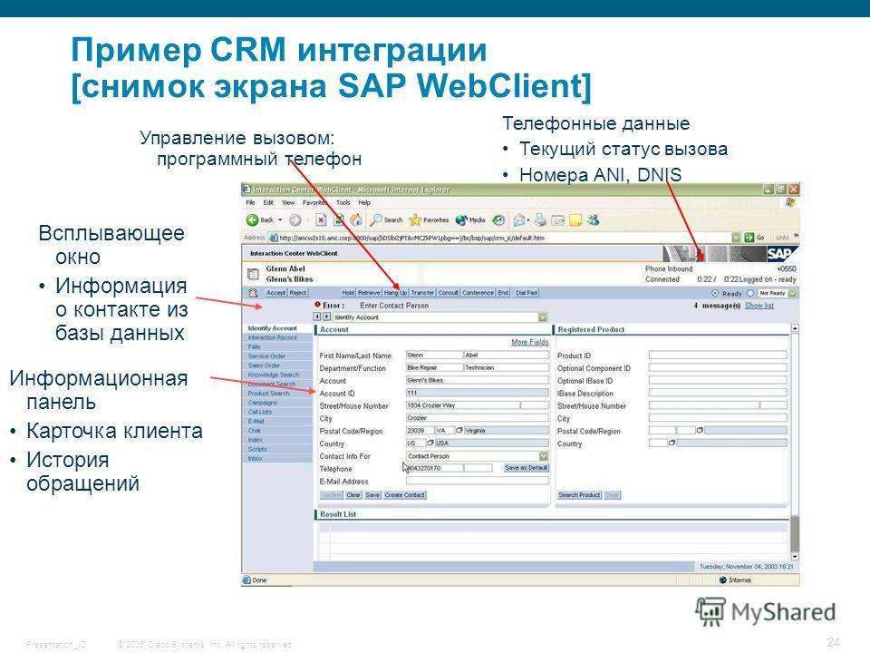 © 2006 Cisco Systems, Inc. All rights reserved.Presentation_ID 24 Пример CRM интеграции [снимок экрана SAP WebClient] Телефонные данные Текущий статус вызова Номера ANI, DNIS Информационная панель Карточка клиента История обращений Всплывающее окно И