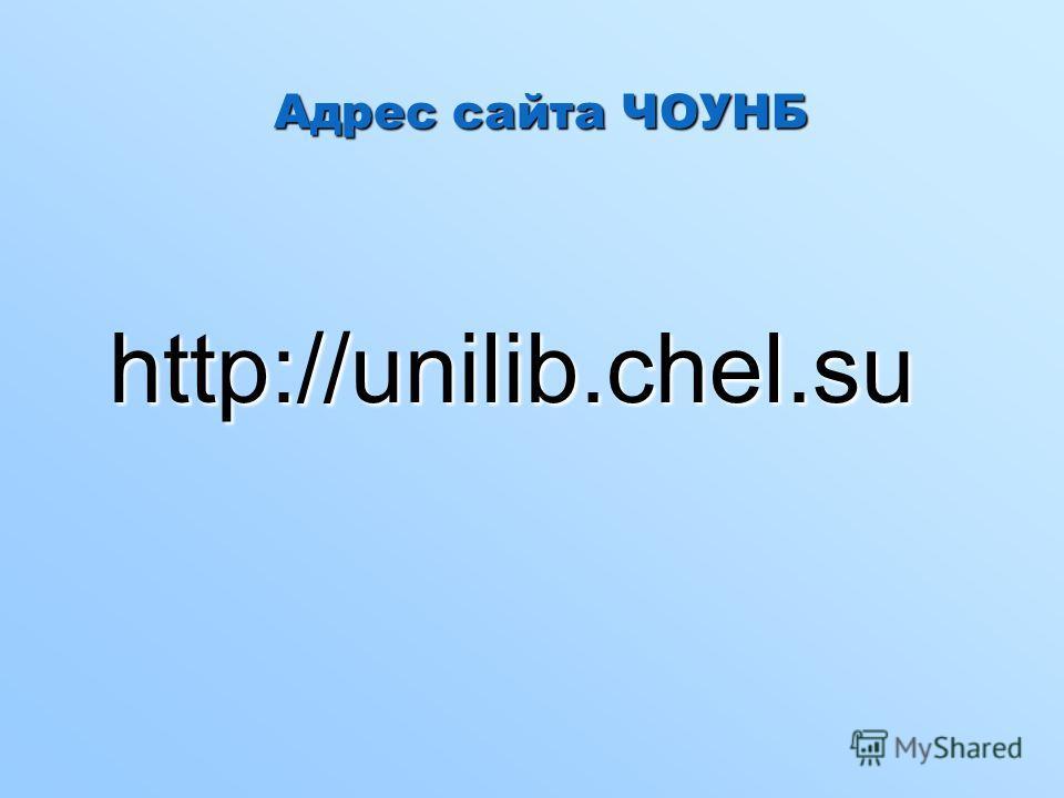 Адрес сайта ЧОУНБ http://unilib.chel.su