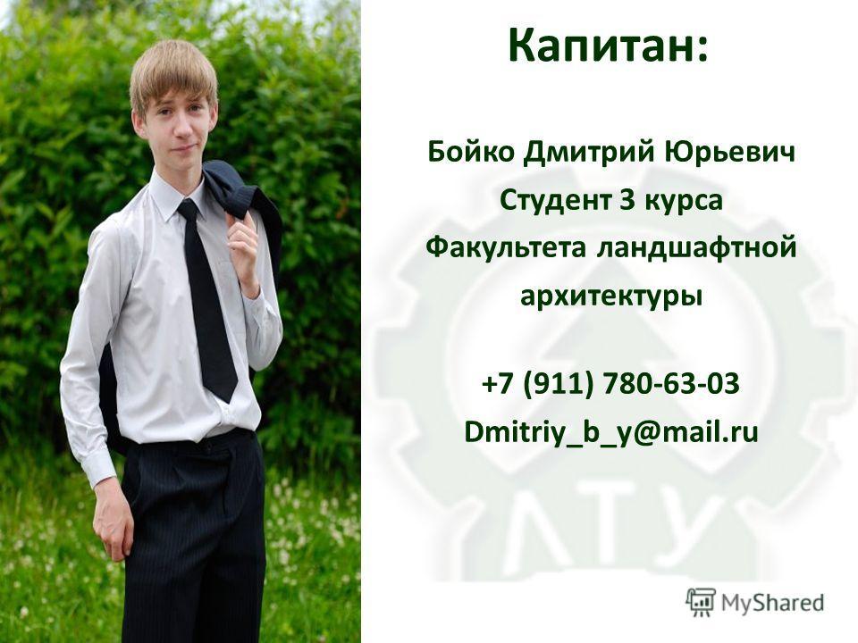 Капитан: Бойко Дмитрий Юрьевич Студент 3 курса Факультета ландшафтной архитектуры +7 (911) 780-63-03 Dmitriy_b_y@mail.ru