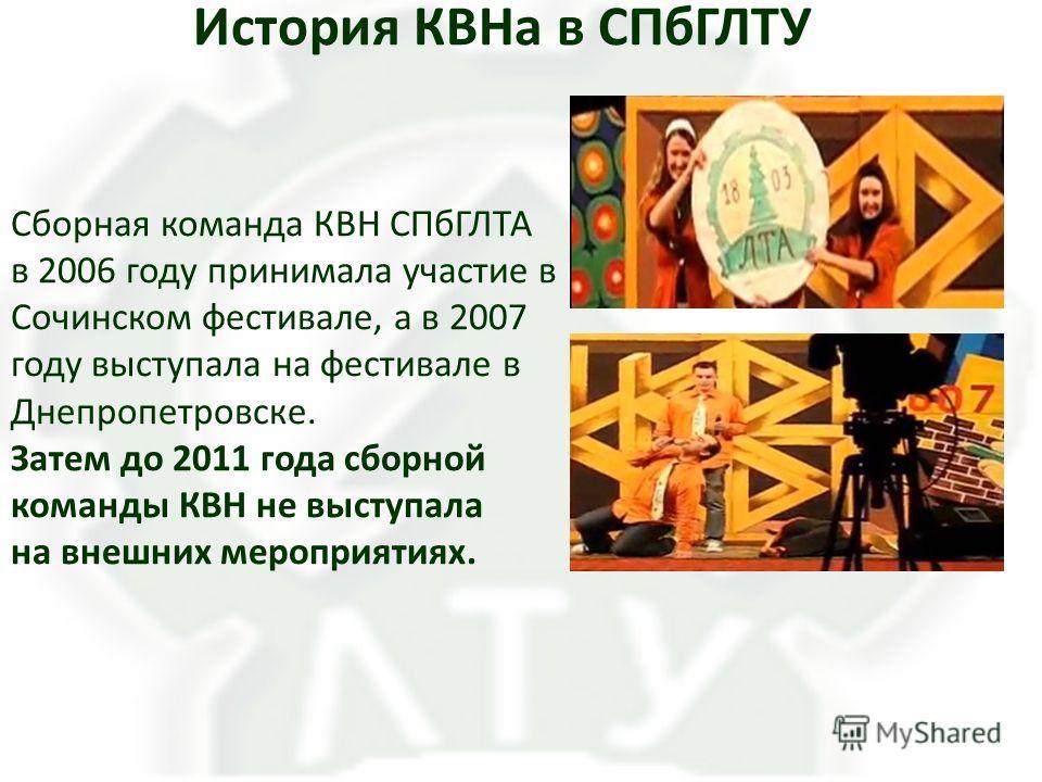 История КВНа в СПбГЛТУ Сборная команда КВН СПбГЛТА в 2006 году принимала участие в Сочинском фестивале, а в 2007 году выступала на фестивале в Днепропетровске. Затем до 2011 года сборной команды КВН не выступала на внешних мероприятиях.