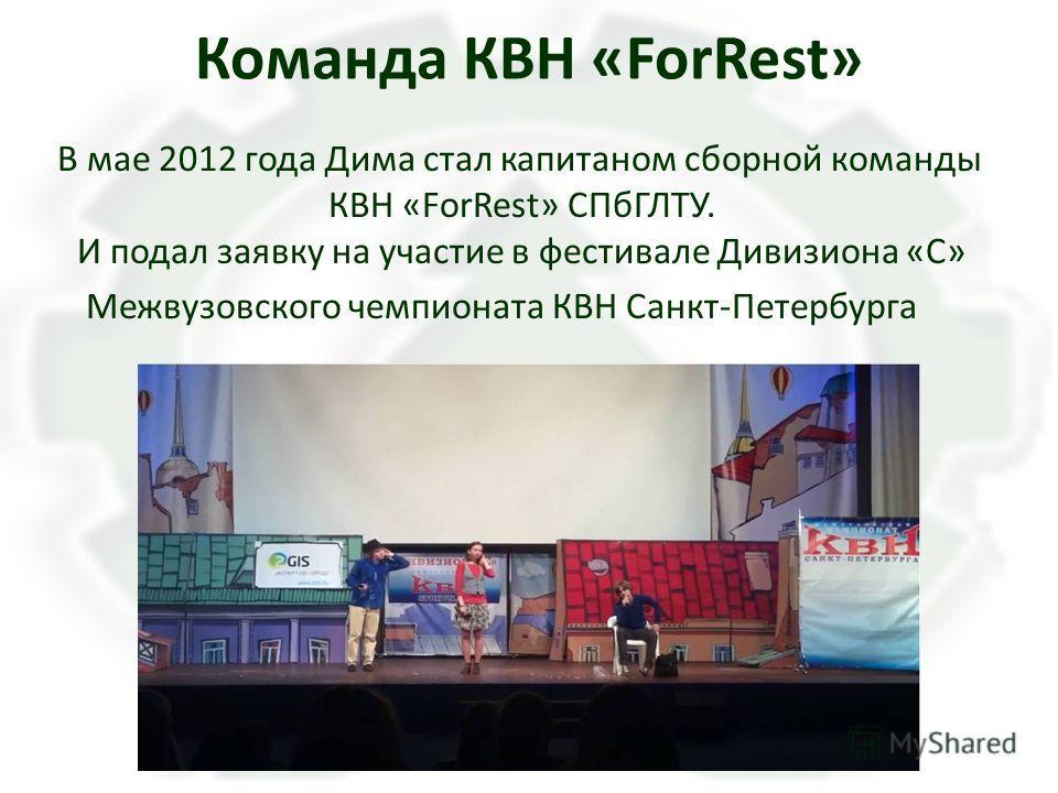 Команда КВН «ForRest» В мае 2012 года Дима стал капитаном сборной команды КВН «ForRest» СПбГЛТУ. И подал заявку на участие в фестивале Дивизиона «С» Межвузовского чемпионата КВН Санкт-Петербурга