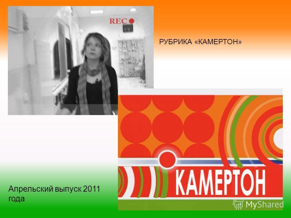 РУБРИКА «КАМЕРТОН» Апрельский выпуск 2011 года