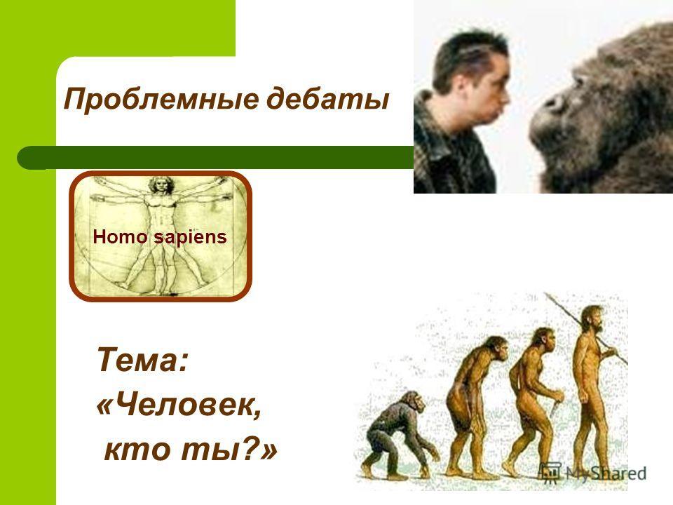 Проблемные дебаты Тема: «Человек, кто ты?» Homo sapiens