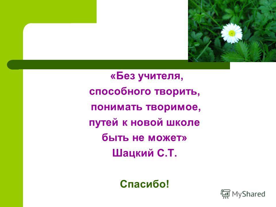 «Без учителя, способного творить, понимать творимое, путей к новой школе быть не может» Шацкий С.Т. Спасибо!