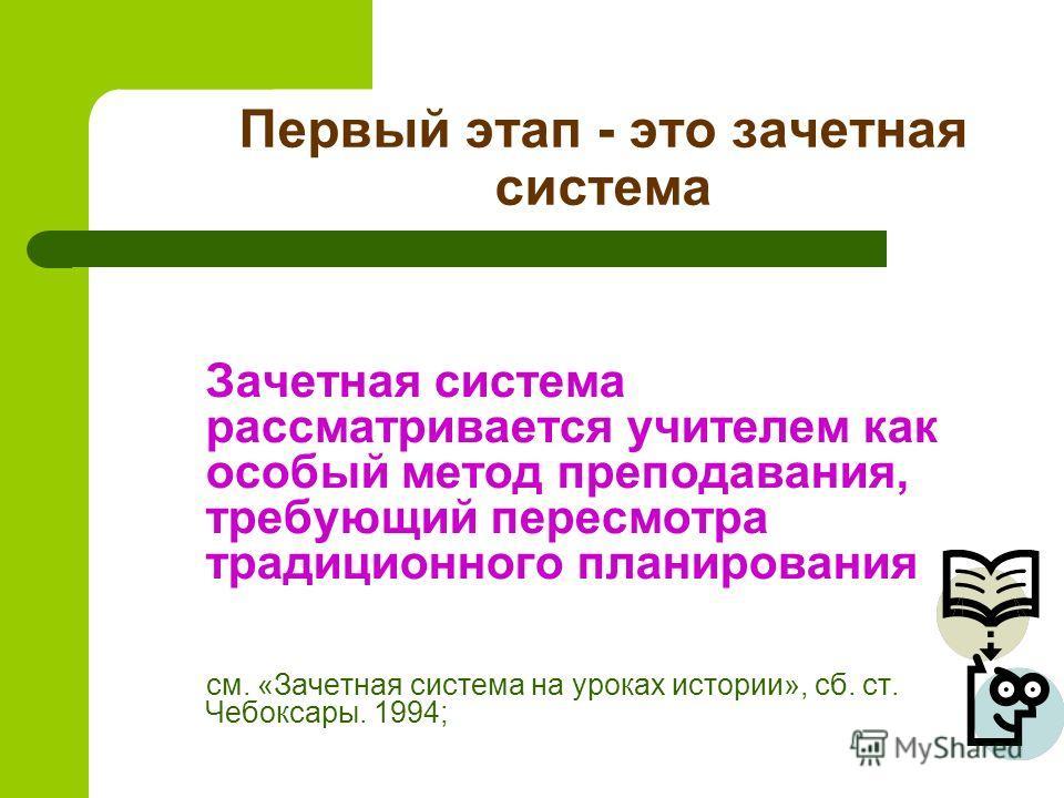 Первый этап - это зачетная система Зачетная система рассматривается учителем как особый метод преподавания, требующий пересмотра традиционного планирования см. «Зачетная система на уроках истории», сб. ст. Чебоксары. 1994;