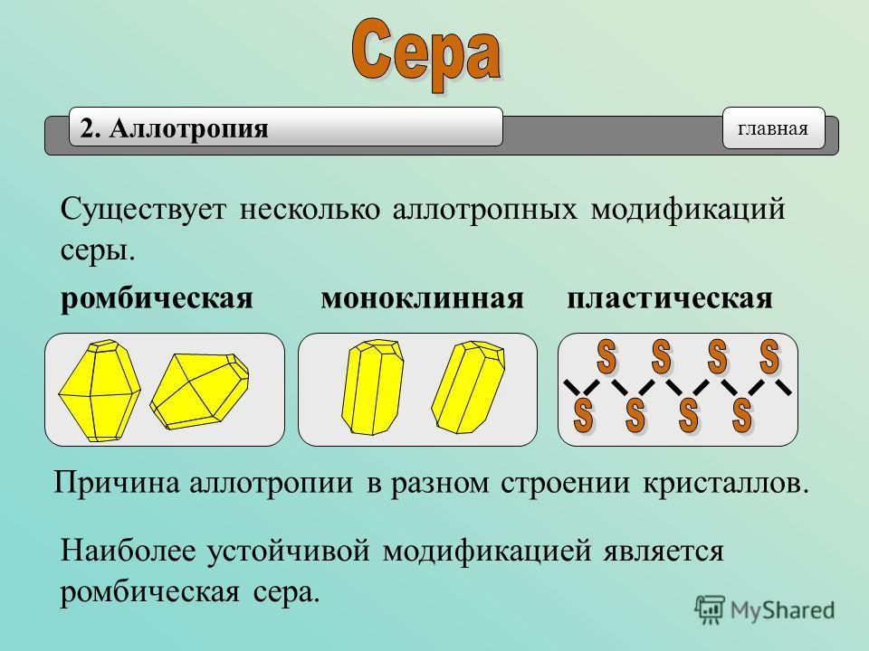 2. Аллотропия главная Существует несколько аллотропных модификаций серы. пластическаяромбическаямоноклинная Наиболее устойчивой модификацией является ромбическая сера. Причина аллотропии в разном строении кристаллов.