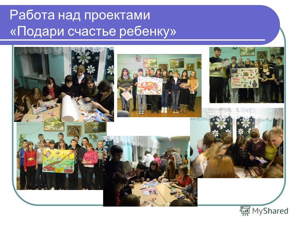 Работа над проектами «Подари счастье ребенку»