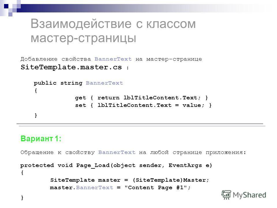 Взаимодействие с классом мастер-страницы Добавление свойства BannerText на мастер-странице SiteTemplate.master.cs : public string BannerText { get { return lblTitleContent.Text; } set { lblTitleContent.Text = value; } } Вариант 1: Обращение к свойств