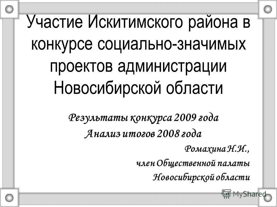 Участие Искитимского района в конкурсе социально-значимых проектов администрации Новосибирской области Результаты конкурса 2009 года Анализ итогов 2008 года Ромахина Н.И., член Общественной палаты Новосибирской области