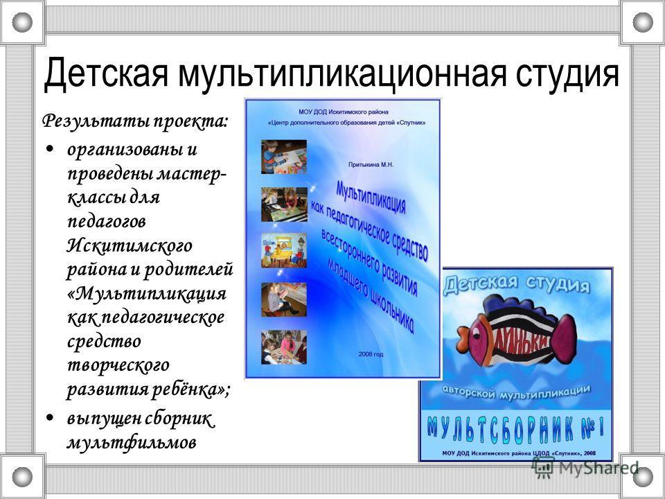 Детская мультипликационная студия Результаты проекта: организованы и проведены мастер- классы для педагогов Искитимского района и родителей «Мультипликация как педагогическое средство творческого развития ребёнка»; выпущен сборник мультфильмов
