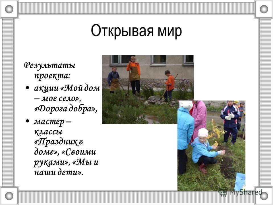 Открывая мир Результаты проекта: акции «Мой дом – мое село», «Дорога добра», мастер – классы «Праздник в доме», «Своими руками», «Мы и наши дети».