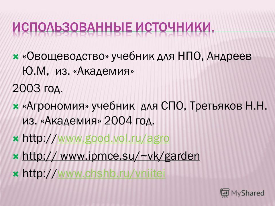 «Овощеводство» учебник для НПО, Андреев Ю.М, из. «Академия» 2003 год. «Агрономия» учебник для СПО, Третьяков Н.Н. из. «Академия» 2004 год. http://www.good.vol.ru/agrowww.good.vol.ru/agro http:// www.ipmce.su/~vk/garden http://www.chshb.ru/vniiteiwww.