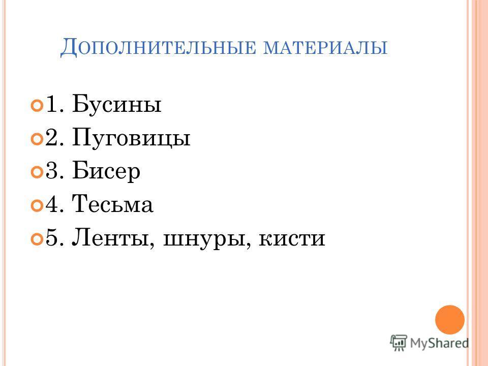 Д ОПОЛНИТЕЛЬНЫЕ МАТЕРИАЛЫ 1. Бусины 2. Пуговицы 3. Бисер 4. Тесьма 5. Ленты, шнуры, кисти