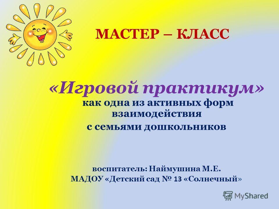 МАСТЕР – КЛАСС «Игровой практикум» как одна из активных форм взаимодействия с семьями дошкольников воспитатель: Наймушина М.Е. МАДОУ «Детский сад 13 «Солнечный»