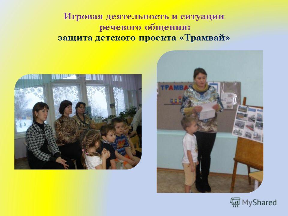 Игровая деятельность и ситуации речевого общения: защита детского проекта «Трамвай»