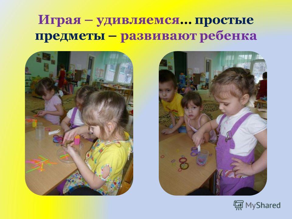 Играя – удивляемся… простые предметы – развивают ребенка