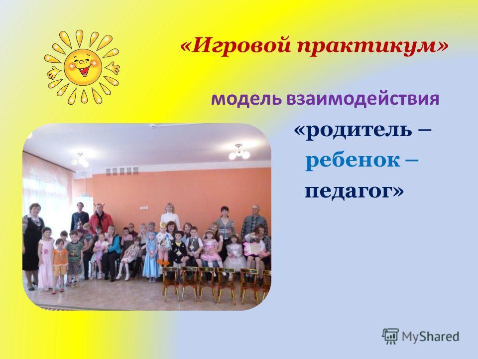 «Игровой практикум» модель взаимодействия «родитель – ребенок – педагог»