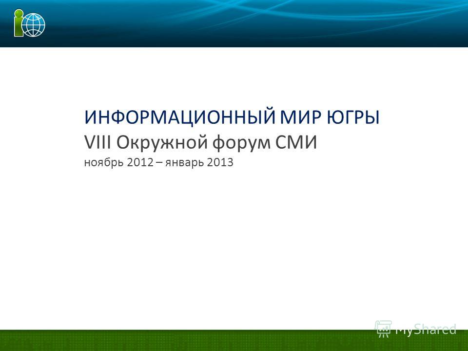 ИНФОРМАЦИОННЫЙ МИР ЮГРЫ VIII Окружной форум СМИ ноябрь 2012 – январь 2013