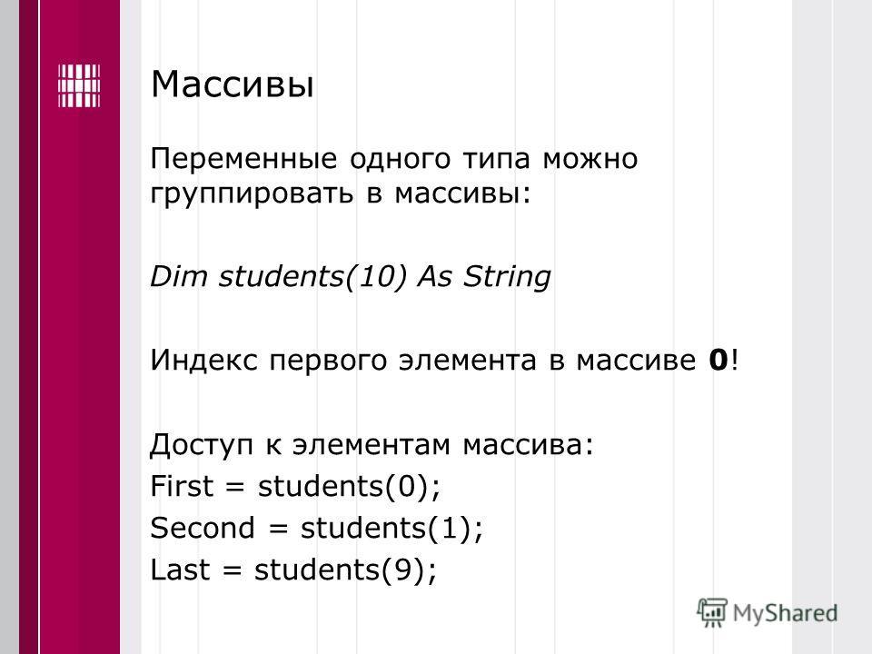Массивы Переменные одного типа можно группировать в массивы: Dim students(10) As String Индекс первого элемента в массиве 0! Доступ к элементам массива: First = students(0); Second = students(1); Last = students(9);