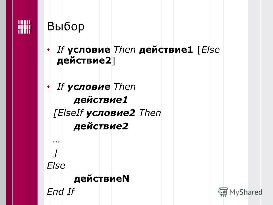 Выбор If условие Then действие1 [Else действие2] If условие Then действие1 [ElseIf условие2 Then действие2 … ] Else действиеN End If