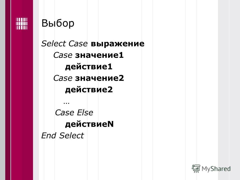 Выбор Select Case выражение Case значение1 действие1 Case значение2 действие2 … Case Else действиеN End Select