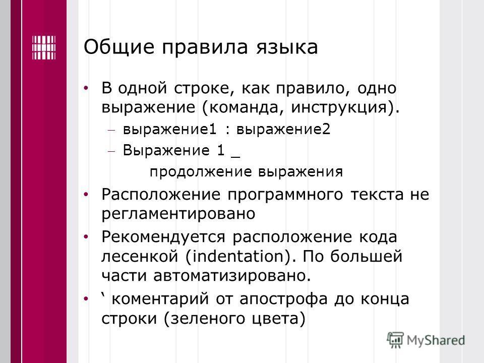 Общие правила языка В одной строке, как правило, одно выражение (команда, инструкция). выражение1 : выражение2 Выражение 1 _ продолжение выражения Расположение программного текста не регламентировано Рекомендуется расположение кода лесенкой (indentat